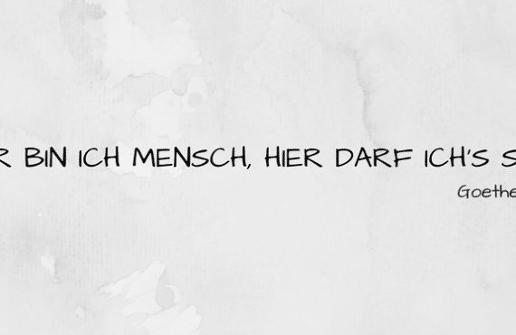 Goethe's Zitat: Hier bin ich Mensch, hier darf ich's sein.
